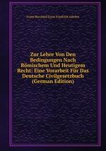 Zur Lehre Von Den Bedingungen Nach Rmischem Und Heutigem Recht: Eine Vorarbeit Fr Das Deutsche Civilgesetzbuch (German Edition)