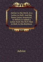 Advice to the Devil, in a Letter to Hell: And the Same Letter Answered. to Which Is Added a Letter from the Rich Man in Hell, to His Brethren