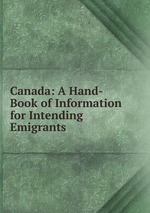 Canada: A Hand-Book of Information for Intending Emigrants