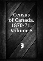 Census of Canada. 1870-71, Volume 5