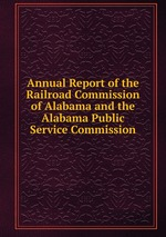Annual Report of the Railroad Commission of Alabama and the Alabama Public Service Commission