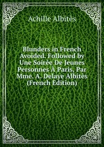 Blunders in French Avoided. Followed by Une Soire De Jeunes Personnes Paris, Par Mme. A. Delaye Albits (French Edition)