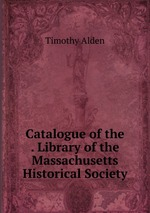 Catalogue of the . Library of the Massachusetts Historical Society