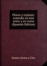 Flores y espinas: comedia en tres actos y en verso (Spanish Edition)