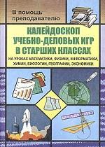 Калейдоскоп учебно-деловых игр в старших классах на уроках математики, физики, информатики, химии, биологии, географии, экономики
