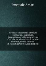 Collectio Pisaurensis omnium poematum, carminum, fragmentorum latinorum: sive ad Christianos, sive ad ethnicos, sive ad certos, sive ad incertos . in Italiam adventu (Latin Edition)