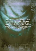 Amateur Billiard Championship of America: (Class A.) Souvenir of the First Tournament Given Under the Auspices of the Amateur Athletic Union of the . Held in . New York, February 13Th, 1899