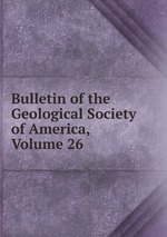 Bulletin of the Geological Society of America, Volume 26