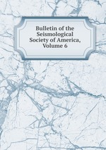 Bulletin of the Seismological Society of America, Volume 6