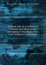 A Hand-List of a Collection of Books and Manuscripts Belonging to the Right Hon. Lord Amherst of Hackney