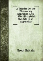 A Treatise On the Elementary Education Acts, 1870-1891: (With the Acts in an Appendix).