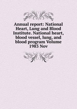 Annual report: National Heart, Lung and Blood Institute. National heart, blood vessel, lung, and blood program Volume 1983 Nov