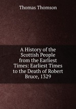 A History of the Scottish People from the Earliest Times: Earliest Times to the Death of Robert Bruce, 1329