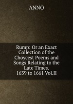 Rump: Or an Exact Collection of the Choycest Poems and Songs Relating to the Late Times. 1639 to 1661 Vol.II