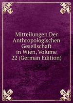 Mitteilungen Der Anthropologischen Gesellschaft in Wien, Volume 22 (German Edition)