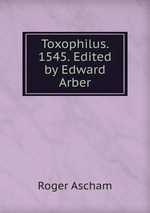 Toxophilus. 1545. Edited by Edward Arber