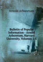 Bulletin of Popular Information - Arnold Arboretum, Harvard University, Volumes 5-6