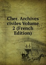 Cher. Archives civiles Volume 2 (French Edition)