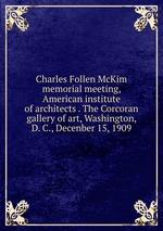 Charles Follen McKim memorial meeting, American institute of architects . The Corcoran gallery of art, Washington, D. C., Decenber 15, 1909