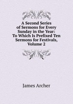 A Second Series of Sermons for Every Sunday in the Year: To Which Is Prefixed Ten Sermons for Festivals, Volume 2