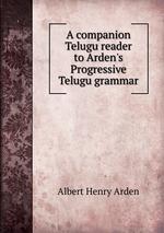 A companion Telugu reader to Arden`s Progressive Telugu grammar
