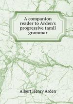 A companion reader to Arden`s progressive tamil grammar