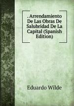 . Arrendamiento De Las Obras De Salubridad De La Capital (Spanish Edition)