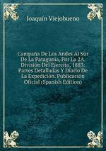 Campaa De Los Andes Al Sur De La Patagonia, Por La 2A. Divisin Del Ejercito, 1883: Partes Detalladas Y Diario De La Expedicin. Publicacin Oficial (Spanish Edition)