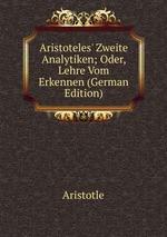 Aristoteles` Zweite Analytiken. Oder Lehre Vom Erkennen