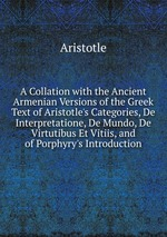 A Collation with the Ancient Armenian Versions of the Greek Text of Aristotle`s Categories, De Interpretatione, De Mundo, De Virtutibus Et Vitiis, and of Porphyry`s Introduction