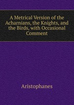 A Metrical Version of the Acharnians, the Knights, and the Birds, with Occasional Comment