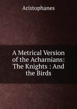 A Metrical Version of the Acharnians: The Knights : And the Birds