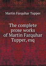 The complete prose works of Martin Farquhar Tupper, esq