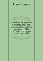 American perspectives of Aramco, the Saudi-Arabian oil-producing company, 1930s to 1980s: oral history transcript / 1995
