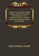Chapters in Fox River Valley History: Williams Powell`s Recollections. In an Interview with L.C. Draper Pioneers and Durham Boats On Fox River