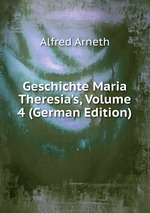 Geschichte Maria Theresia`s, Volume 4 (German Edition)