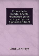 Flores de la huerta: boceto dramtico en un acto y en prosa (Spanish Edition)