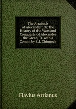 The Anabasis of Alexander: Or, the History of the Wars and Conquests of Alexander the Great, Tr. with a Comm. by E.J. Chinnock