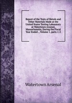Report of the Tests of Metals and Other Materials Made at the United States Testing Laboratory at Watertown Arsenal, Massachusetts, During the Fiscal Year Ended ., Volume 1, parts 1-2