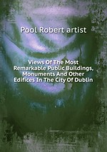 Views Of The Most Remarkable Public Buildings, Monuments And Other Edifices In The City Of Dublin