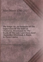 The Judge: Or, An Estimate Of The Importance Of The Judicial Character, Occasioned By The Death Of The Late Lord Clare, Lord Chancellor Of Ireland. A Poem, In Three Cantos