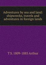 Adventures by sea and land: shipwrecks, travels and adventures in foreign lands