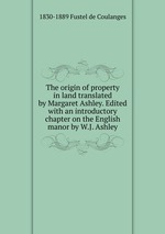 The origin of property in land translated by Margaret Ashley. Edited with an introductory chapter on the English manor by W.J. Ashley