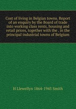 Cost of living in Belgian towns. Report of an enquiry by the Board of trade into working class rents, housing and retail prices, together with the . in the principal industrial towns of Belgium
