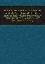 Bulletin Du Comit De L`association Amicale Des Internes Et Anciens Internes En Mdecine Des Hpitaux&Hospices Civils De Paris, Issues 5-8 (French Edition)