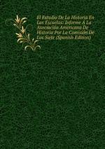 El Estudio De La Historia En Las Escuelas: Informe La Asociacin Americana De Historia Por La Comisin De Los Siete (Spanish Edition)