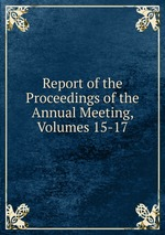 Report of the Proceedings of the Annual Meeting, Volumes 15-17