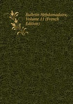 Bulletin Hebdomadaire, Volume 11 (French Edition)