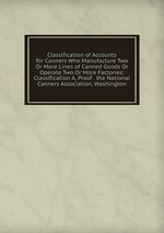 Classification of Accounts for Canners Who Manufacture Two Or More Lines of Canned Goods Or Operate Two Or More Factories: Classification A, Proof . the National Canners Association, Washington