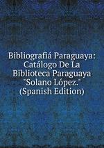 "Bibliografi Paraguaya: Catlogo De La Biblioteca Paraguaya ""Solano Lpez."" (Spanish Edition)"